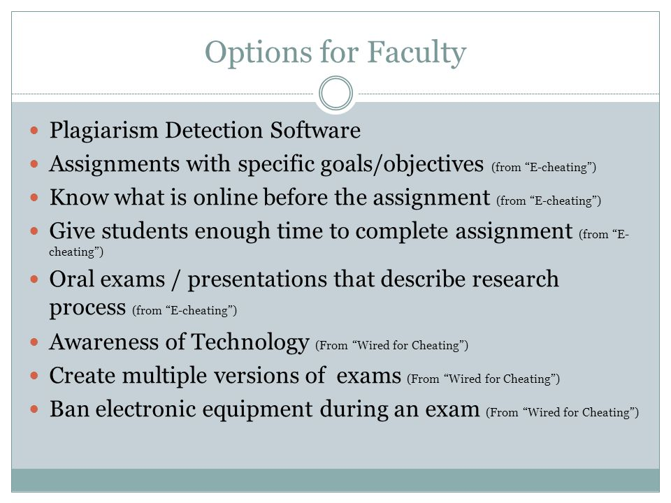 Options for Faculty Plagiarism Detection Software Assignments with specific goals/objectives (from E-cheating) Know what is online before the assignment (from E-cheating) Give students enough time to complete assignment (from E- cheating) Oral exams / presentations that describe research process (from E-cheating) Awareness of Technology (From Wired for Cheating) Create multiple versions of exams (From Wired for Cheating) Ban electronic equipment during an exam (From Wired for Cheating)