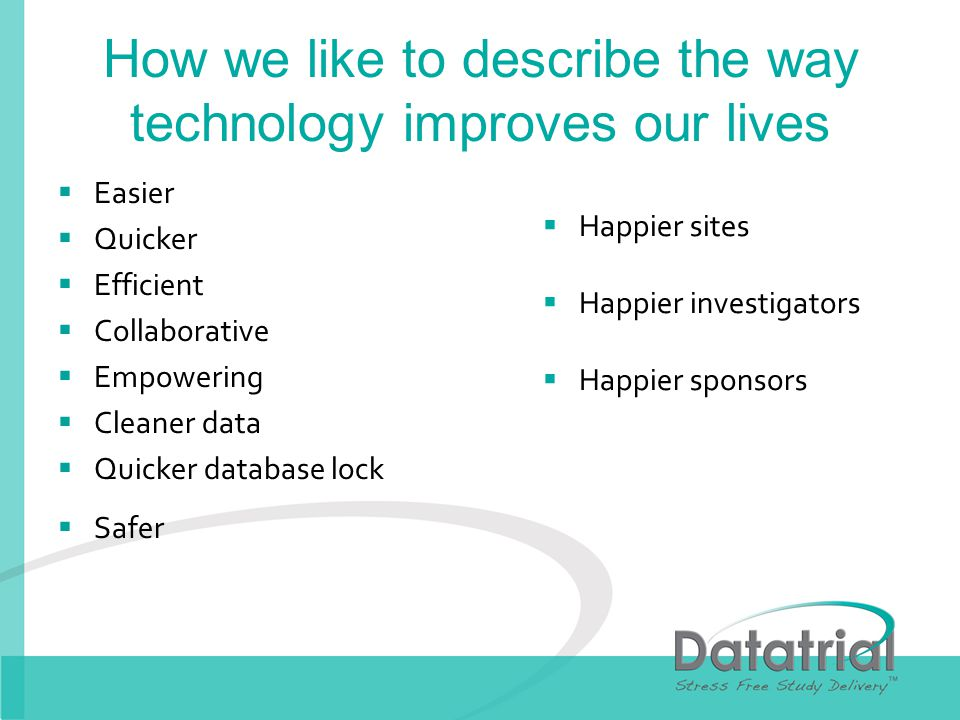 How we like to describe the way technology improves our lives Easier Quicker Efficient Collaborative Empowering Cleaner data Quicker database lock Safer Happier sites Happier investigators Happier sponsors