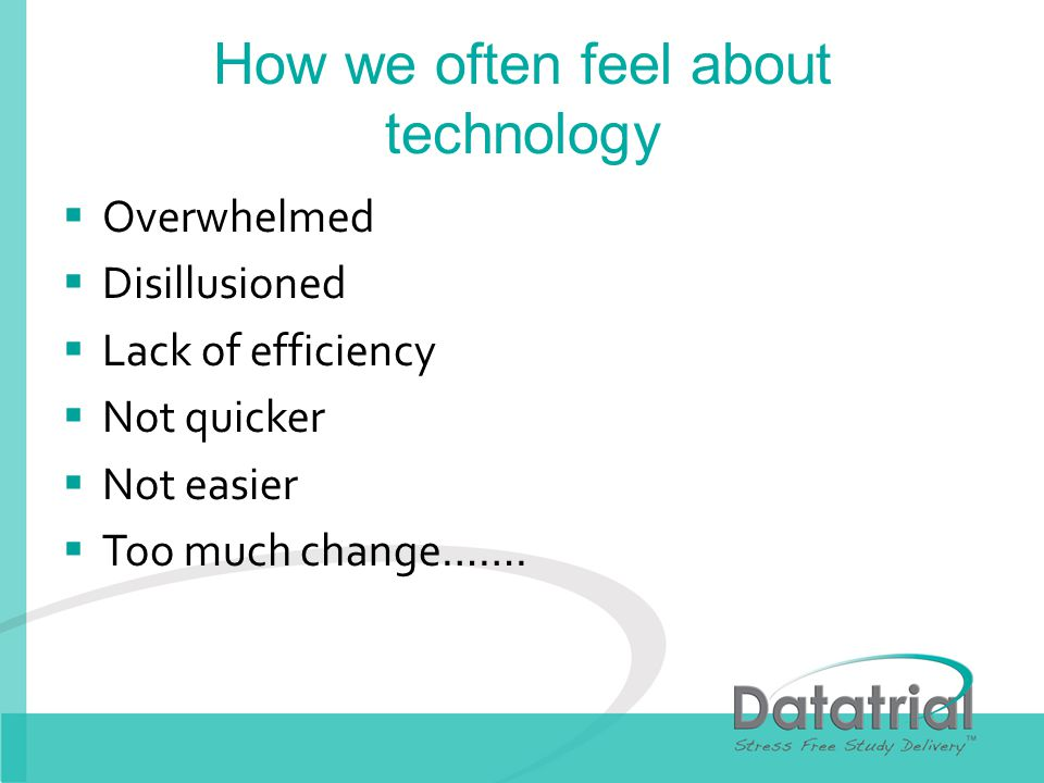 How we often feel about technology Overwhelmed Disillusioned Lack of efficiency Not quicker Not easier Too much change…….