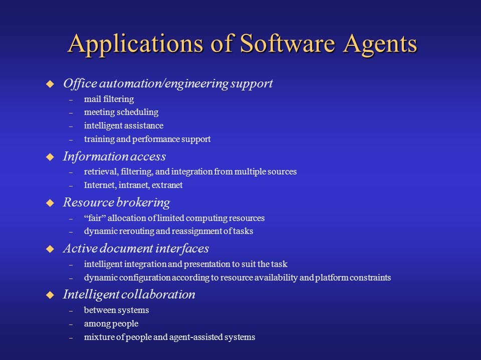 Applications of Software Agents Office automation/engineering support – mail filtering – meeting scheduling – intelligent assistance – training and pe