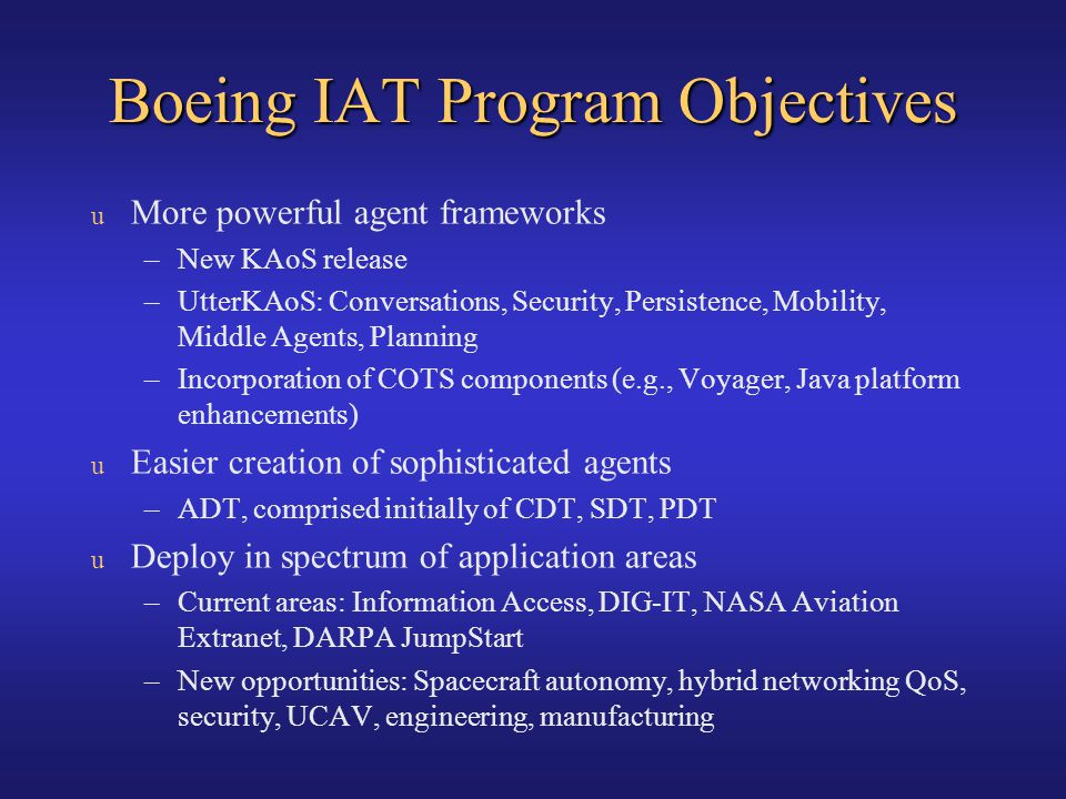 Boeing IAT Program Objectives u More powerful agent frameworks –New KAoS release –UtterKAoS: Conversations, Security, Persistence, Mobility, Middle Ag