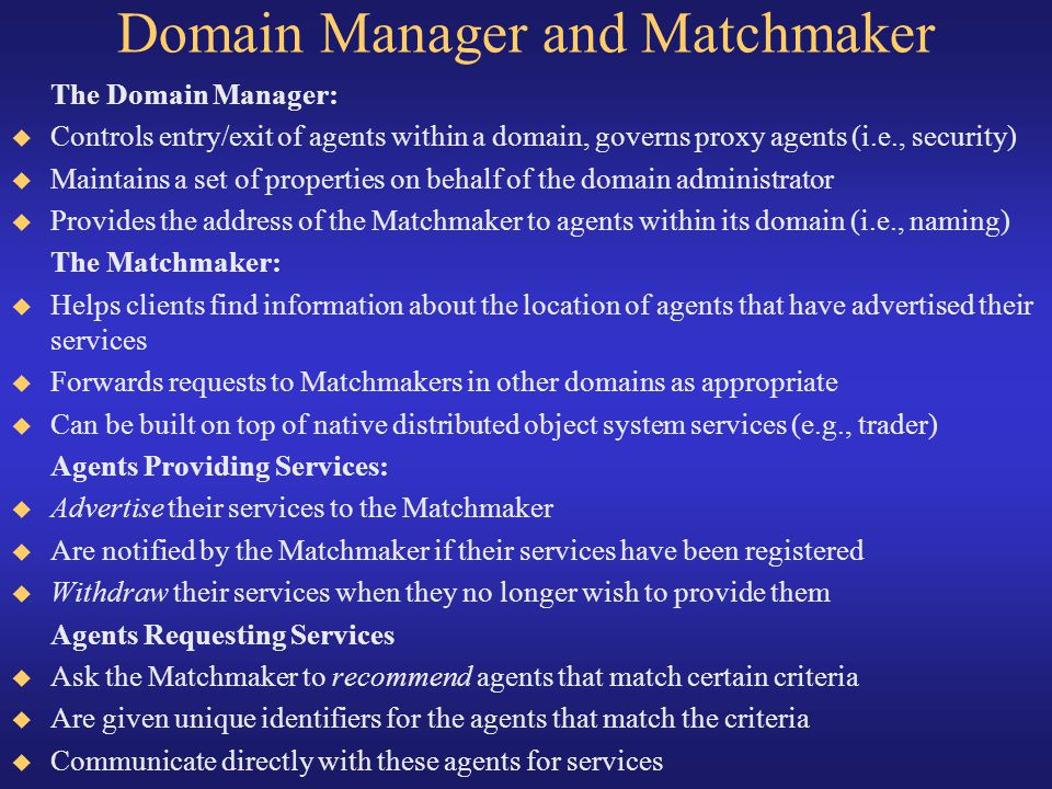 Domain Manager and Matchmaker The Domain Manager: Controls entry/exit of agents within a domain, governs proxy agents (i.e., security) Maintains a set