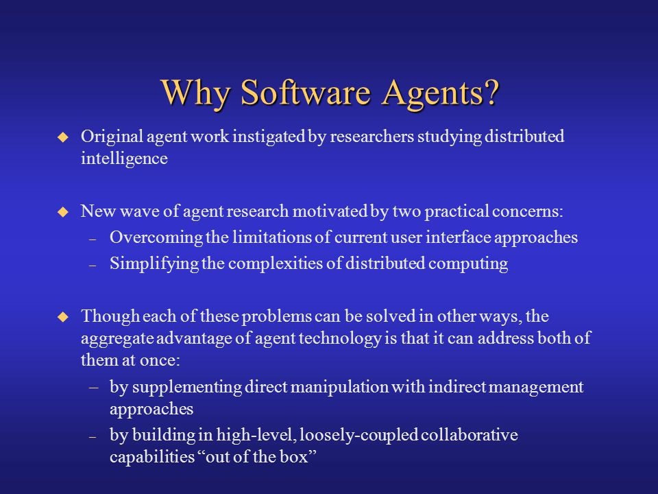 Why Software Agents? Original agent work instigated by researchers studying distributed intelligence New wave of agent research motivated by two pract