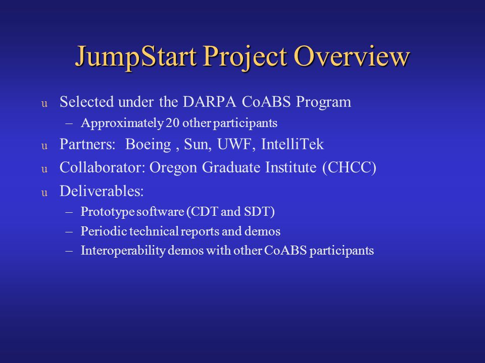 JumpStart Project Overview u Selected under the DARPA CoABS Program –Approximately 20 other participants u Partners: Boeing, Sun, UWF, IntelliTek u Co