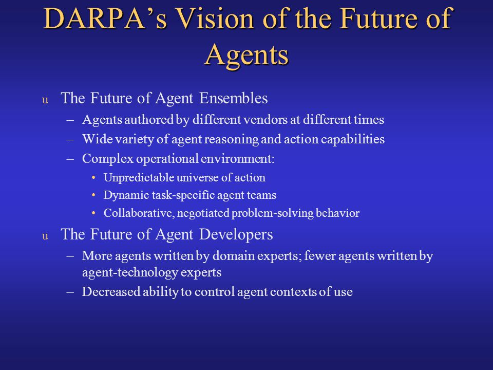 DARPAs Vision of the Future of Agents u The Future of Agent Ensembles –Agents authored by different vendors at different times –Wide variety of agent