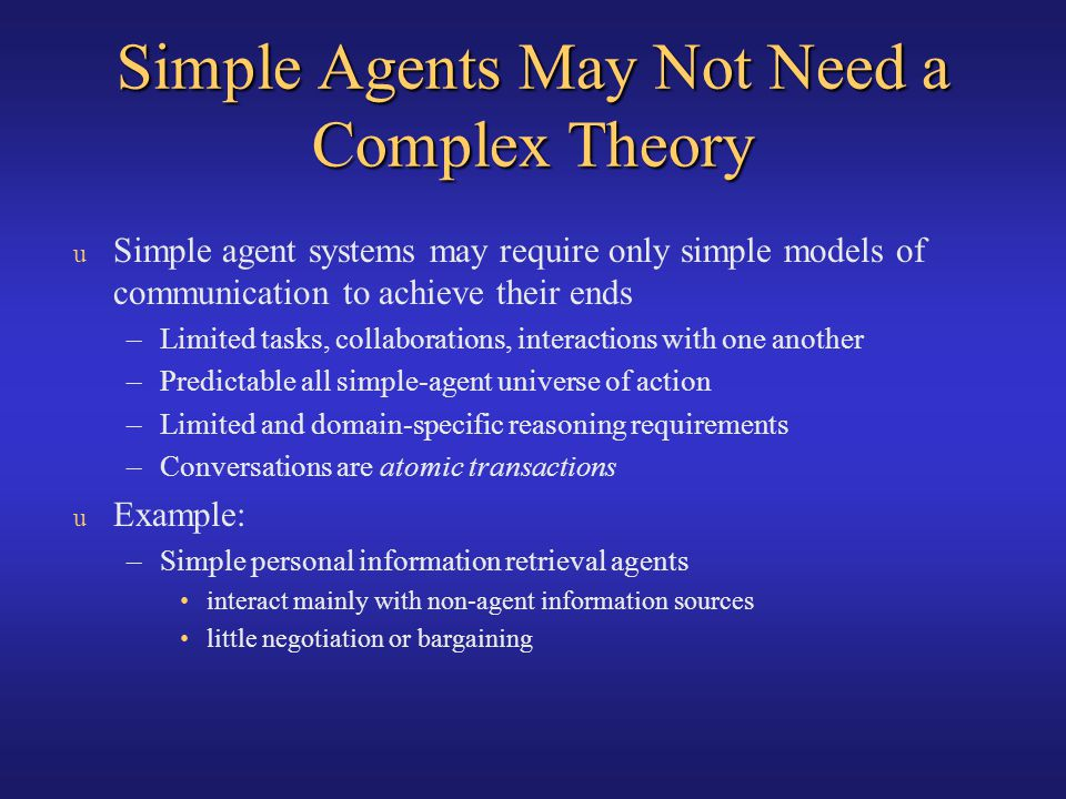 u Simple agent systems may require only simple models of communication to achieve their ends –Limited tasks, collaborations, interactions with one ano