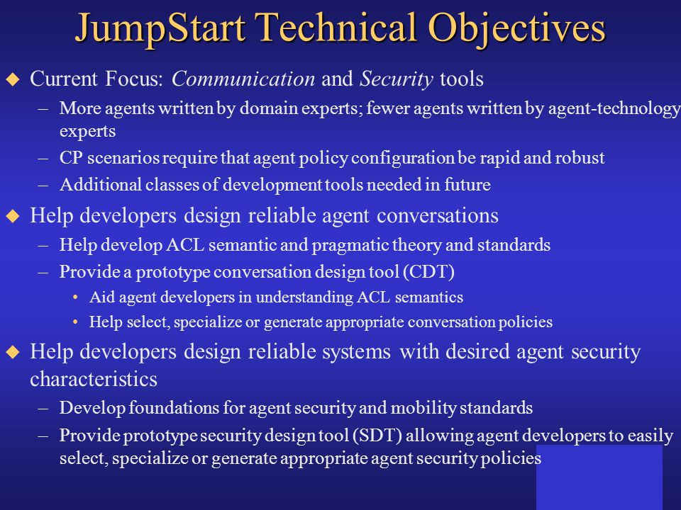 JumpStart Technical Objectives u Current Focus: Communication and Security tools –More agents written by domain experts; fewer agents written by agent