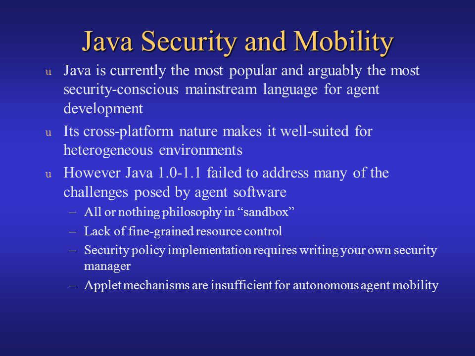 Java Security and Mobility u Java is currently the most popular and arguably the most security-conscious mainstream language for agent development u I