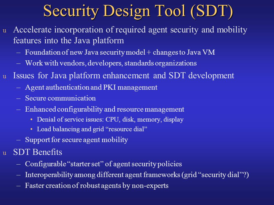 Security Design Tool (SDT) u Accelerate incorporation of required agent security and mobility features into the Java platform –Foundation of new Java