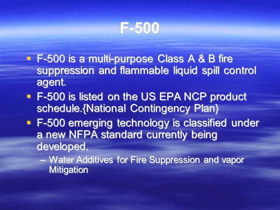 F-500 The Engineered Advantage UL listed for Class A & B UL listed for Class A & B Fast extinguishment time Fast extinguishment time Rapid heat reduction Rapid heat reduction Smoke dissipation / Increase in visibility Smoke dissipation / Increase in visibility Eliminates vapors Eliminates vapors