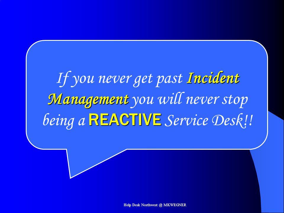 Help Desk Northwest @ MKWEGNER Incident Management REACTIVE If you never get past Incident Management you will never stop being a REACTIVE Service Des
