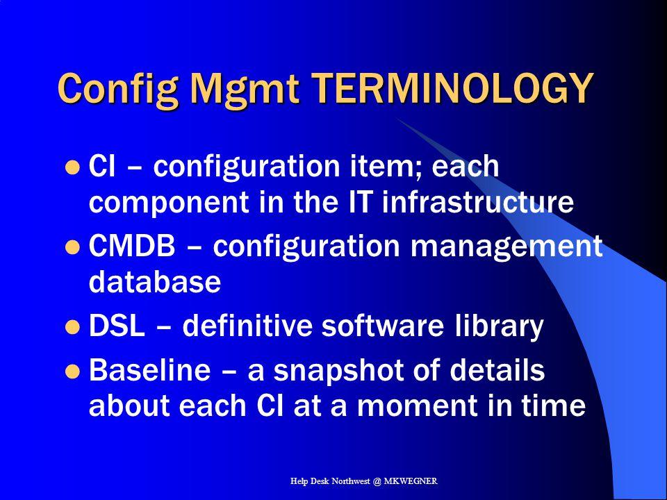 Help Desk Northwest @ MKWEGNER Config Mgmt TERMINOLOGY CI – configuration item; each component in the IT infrastructure CMDB – configuration managemen