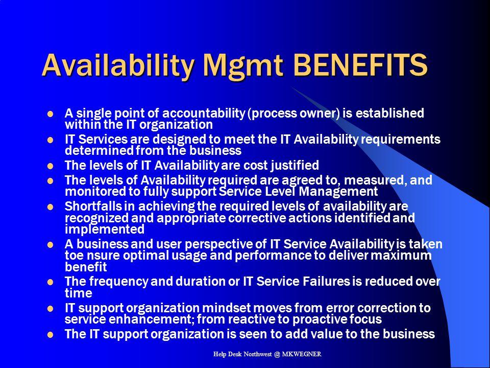 Help Desk Northwest @ MKWEGNER Availability Mgmt BENEFITS A single point of accountability (process owner) is established within the IT organization I