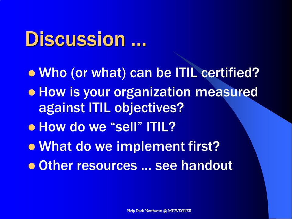 Help Desk Northwest @ MKWEGNER Discussion … Who (or what) can be ITIL certified? How is your organization measured against ITIL objectives? How do we