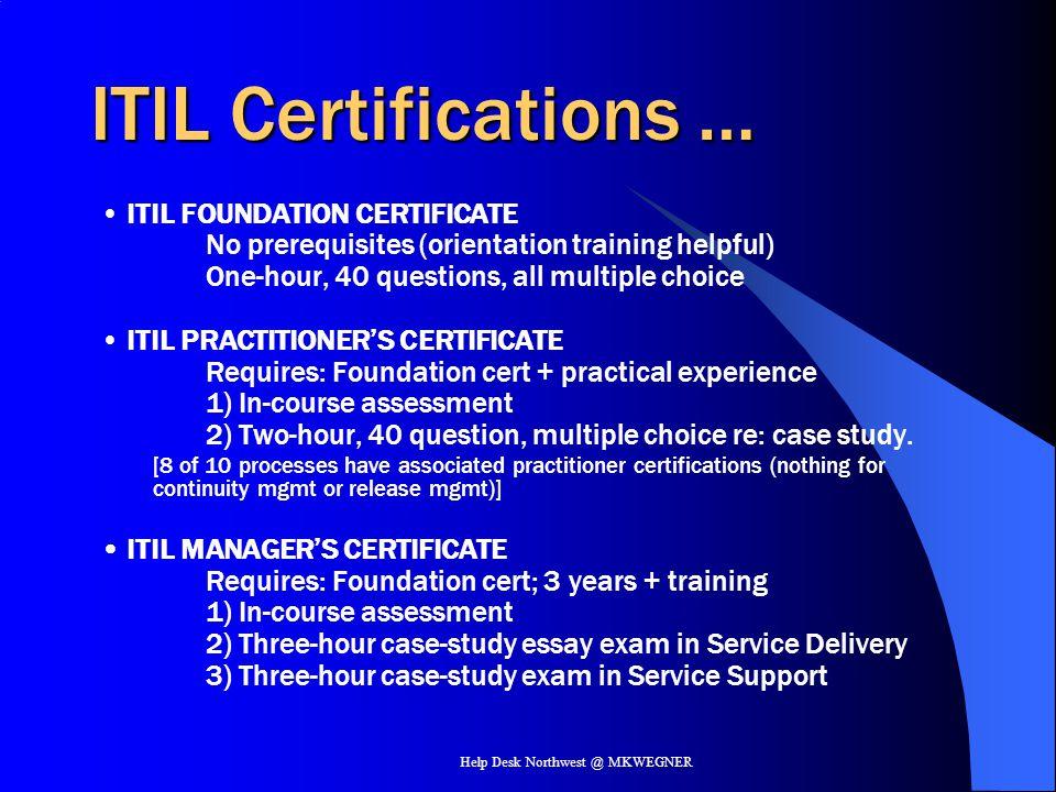 Help Desk Northwest @ MKWEGNER ITIL Certifications … ITIL FOUNDATION CERTIFICATE No prerequisites (orientation training helpful) One-hour, 40 question