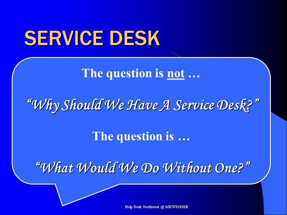 Help Desk Northwest @ MKWEGNER SERVICE DESK A function, not a process The goals of the service desk are to: –Provide a single point of contact for customers and users –Facilitate the restoration of normal operational service with minimal business impact on the customer within agreed service levels and business priorities
