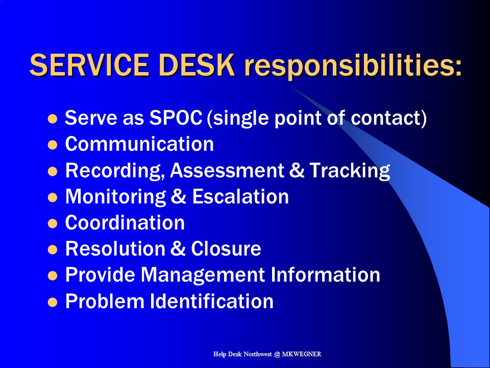 Help Desk Northwest @ MKWEGNER SERVICE DESK INCIDENT MGMTPROBLEM MGMTCONFIG MGMT CHANGE MGMTRELEASE MGMT Service SUPPORT Processes Operational, addressing the support of IT service consumers aka USERS