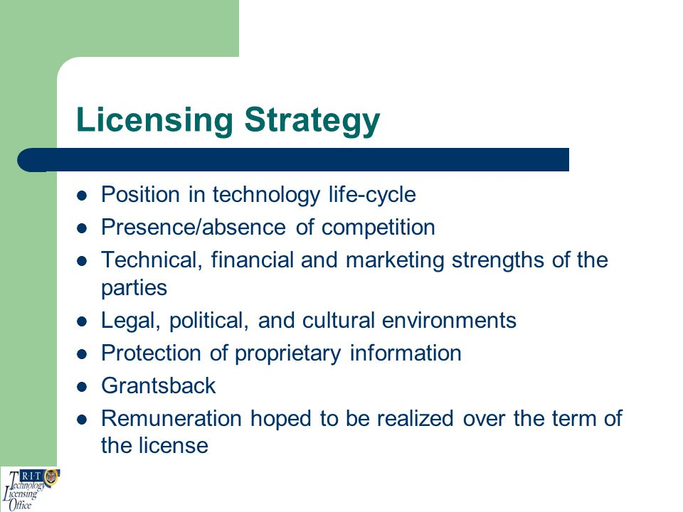 Licensing Strategy Position in technology life-cycle Presence/absence of competition Technical, financial and marketing strengths of the parties Legal