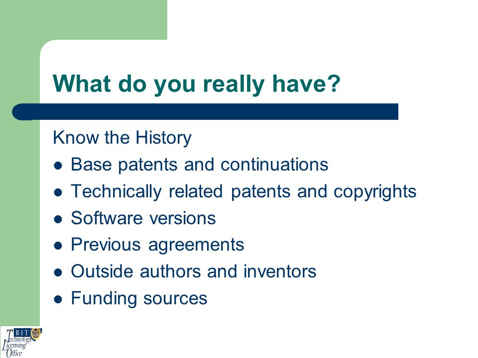 What do you really have? Know the History Base patents and continuations Technically related patents and copyrights Software versions Previous agreeme