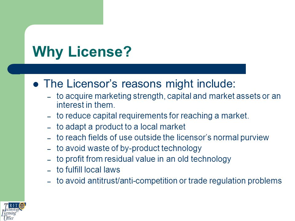 Why License? The Licensors reasons might include: – to acquire marketing strength, capital and market assets or an interest in them. – to reduce capit
