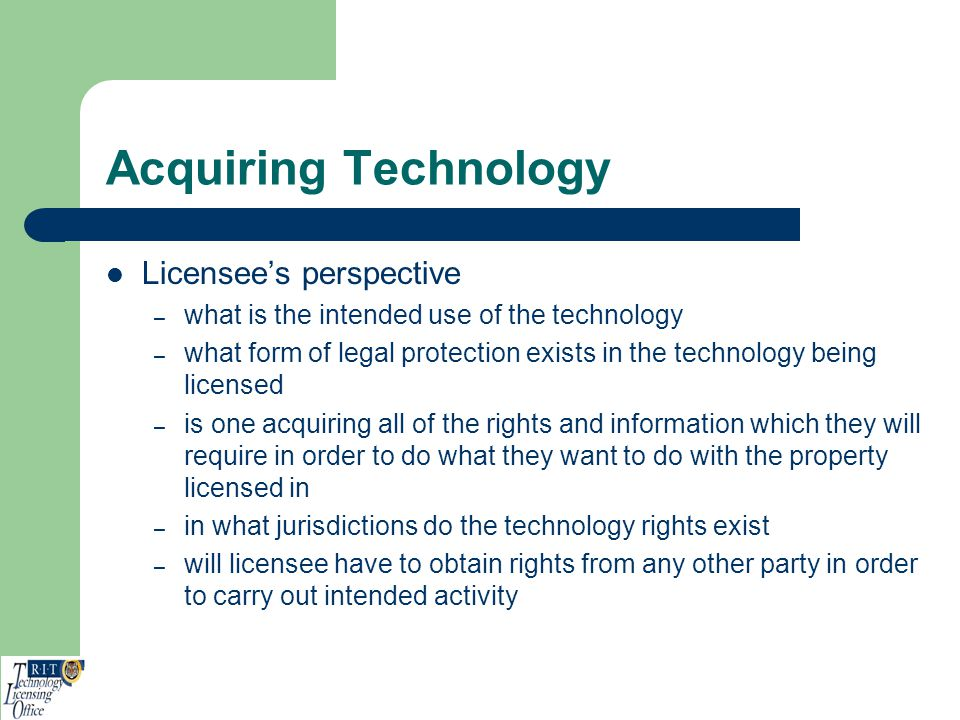 Acquiring Technology Licensees perspective – what is the intended use of the technology – what form of legal protection exists in the technology being