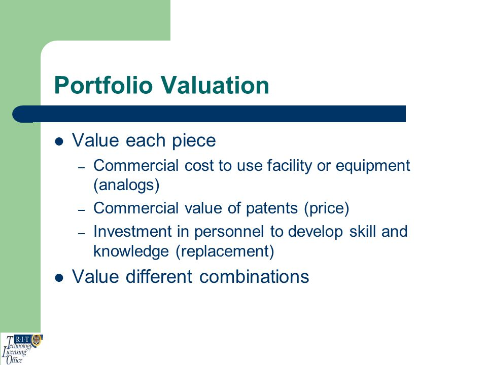 Portfolio Valuation Value each piece – Commercial cost to use facility or equipment (analogs) – Commercial value of patents (price) – Investment in pe