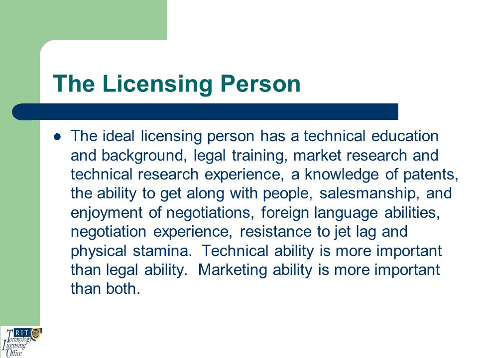 The Licensing Person The ideal licensing person has a technical education and background, legal training, market research and technical research exper