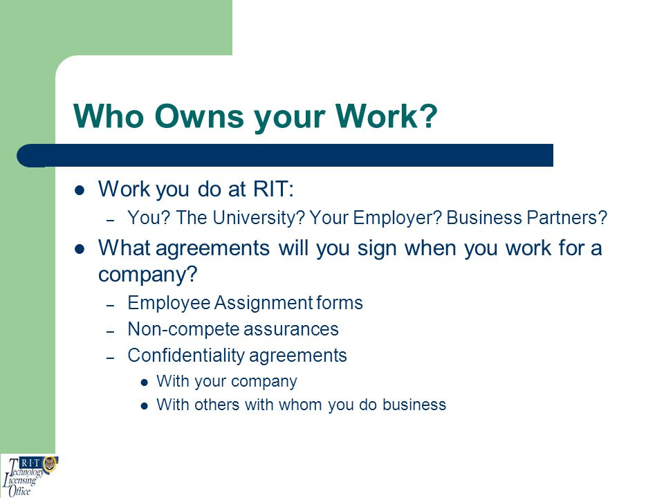 Who Owns your Work? Work you do at RIT: – You? The University? Your Employer? Business Partners? What agreements will you sign when you work for a com