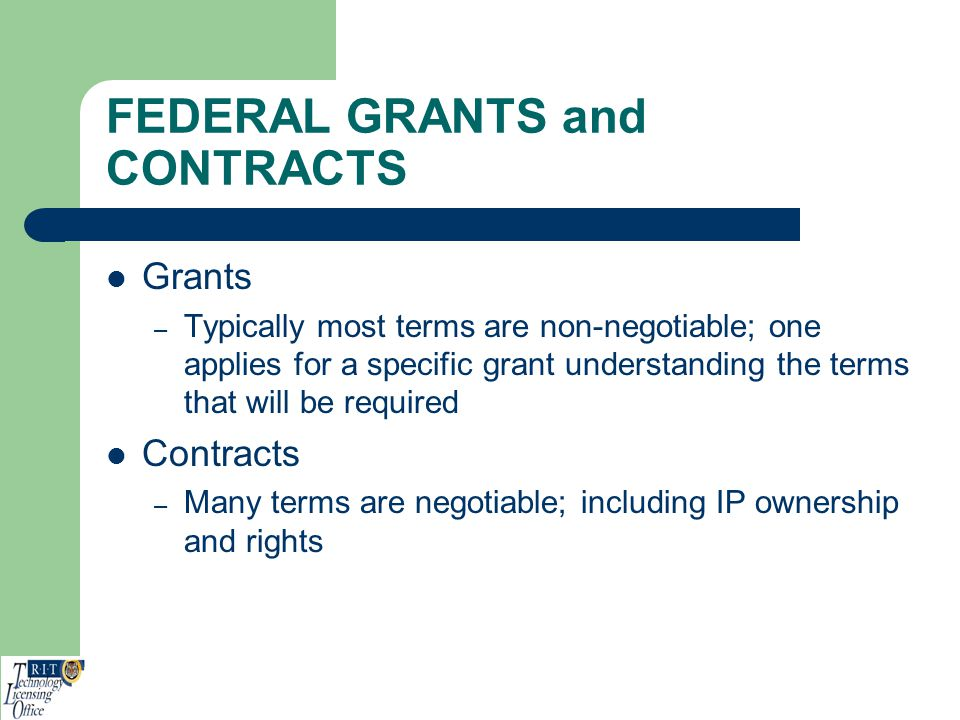 FEDERAL GRANTS and CONTRACTS Grants – Typically most terms are non-negotiable; one applies for a specific grant understanding the terms that will be r
