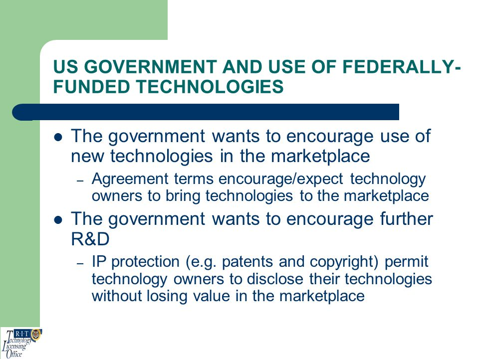 US GOVERNMENT AND USE OF FEDERALLY- FUNDED TECHNOLOGIES The government wants to encourage use of new technologies in the marketplace – Agreement terms