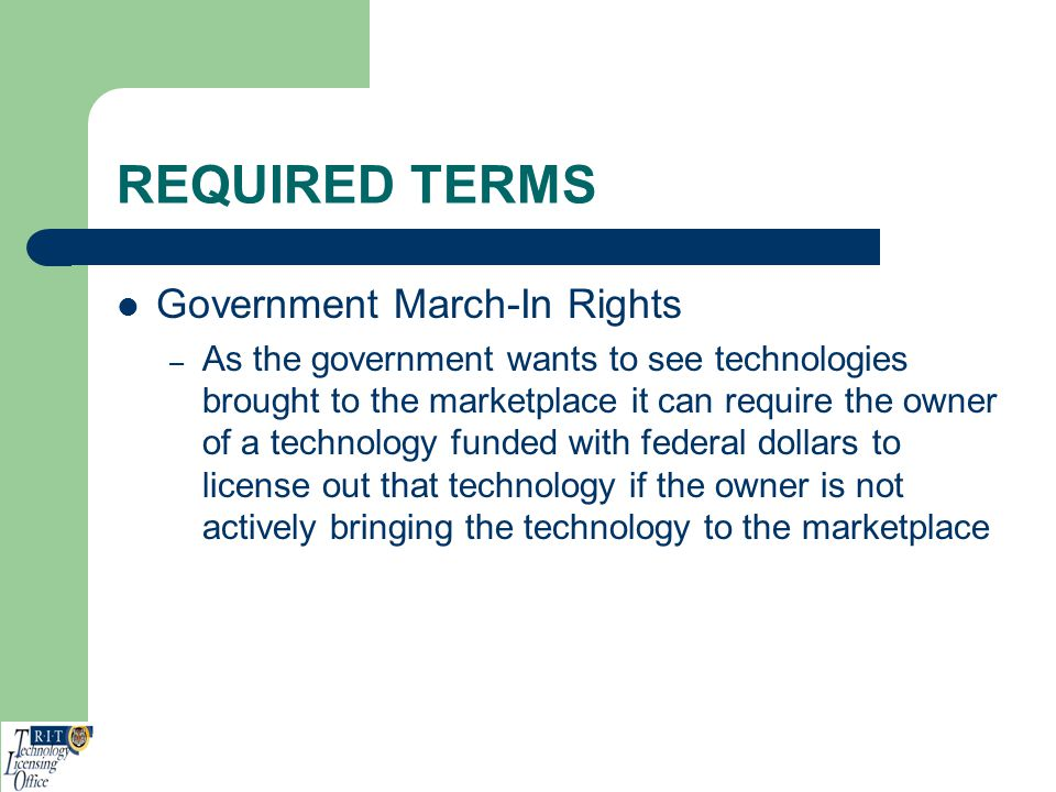 REQUIRED TERMS Government March-In Rights – As the government wants to see technologies brought to the marketplace it can require the owner of a techn