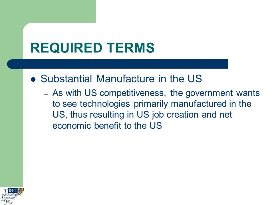 REQUIRED TERMS Substantial Manufacture in the US – As with US competitiveness, the government wants to see technologies primarily manufactured in the