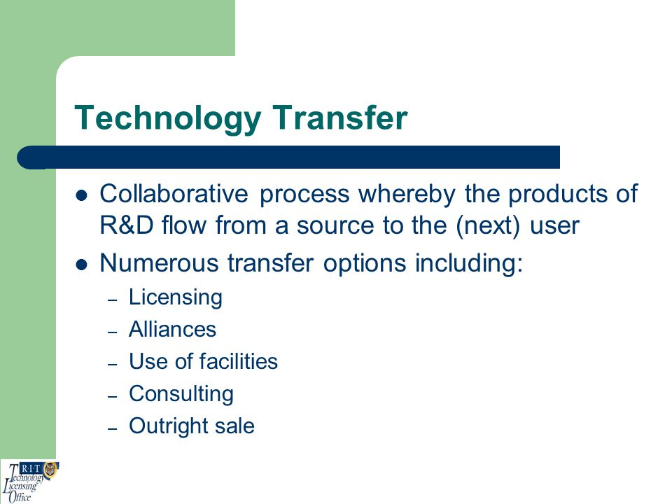 Technology Transfer Collaborative process whereby the products of R&D flow from a source to the (next) user Numerous transfer options including: – Lic