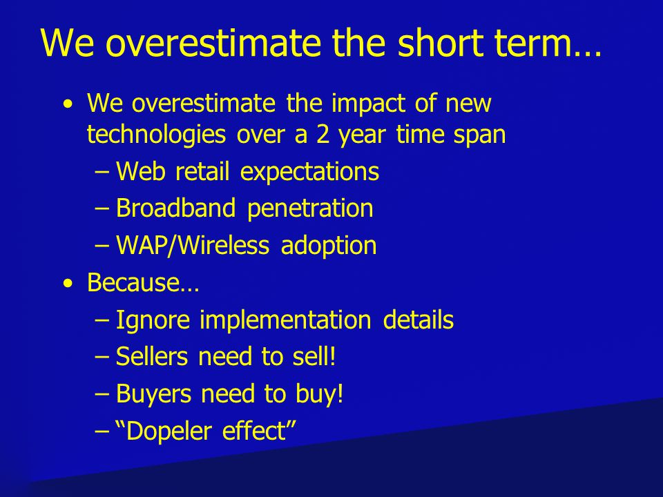 We overestimate the short term… We overestimate the impact of new technologies over a 2 year time span –Web retail expectations –Broadband penetration –WAP/Wireless adoption Because… –Ignore implementation details –Sellers need to sell.