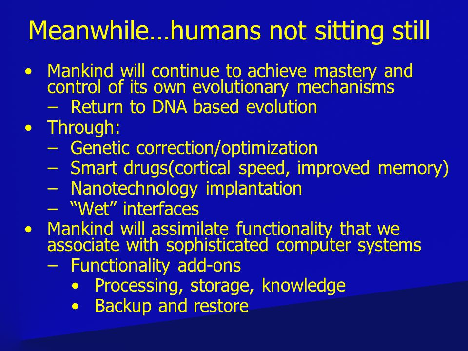 Meanwhile…humans not sitting still Mankind will continue to achieve mastery and control of its own evolutionary mechanisms –Return to DNA based evolution Through: –Genetic correction/optimization –Smart drugs(cortical speed, improved memory) –Nanotechnology implantation –Wet interfaces Mankind will assimilate functionality that we associate with sophisticated computer systems –Functionality add-ons Processing, storage, knowledge Backup and restore