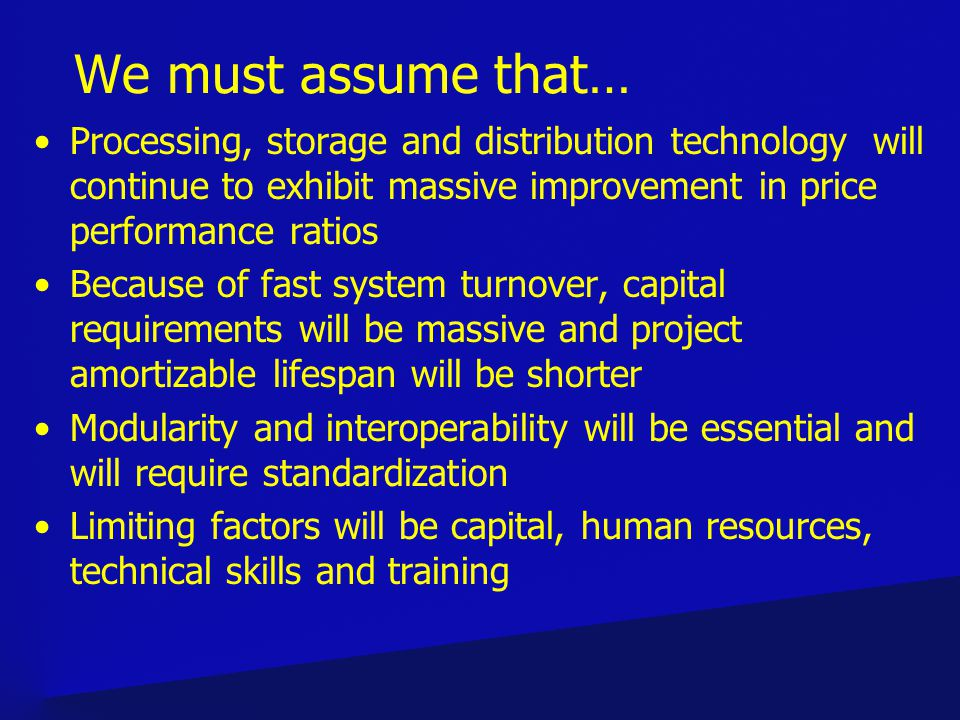 We must assume that… Processing, storage and distribution technology will continue to exhibit massive improvement in price performance ratios Because of fast system turnover, capital requirements will be massive and project amortizable lifespan will be shorter Modularity and interoperability will be essential and will require standardization Limiting factors will be capital, human resources, technical skills and training