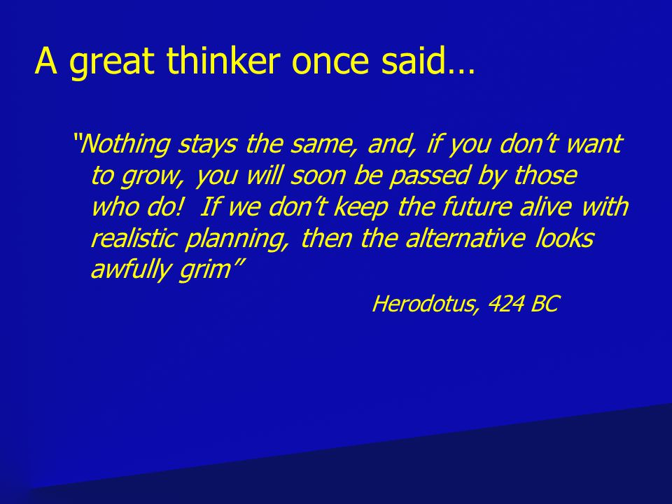 A great thinker once said… Nothing stays the same, and, if you dont want to grow, you will soon be passed by those who do.