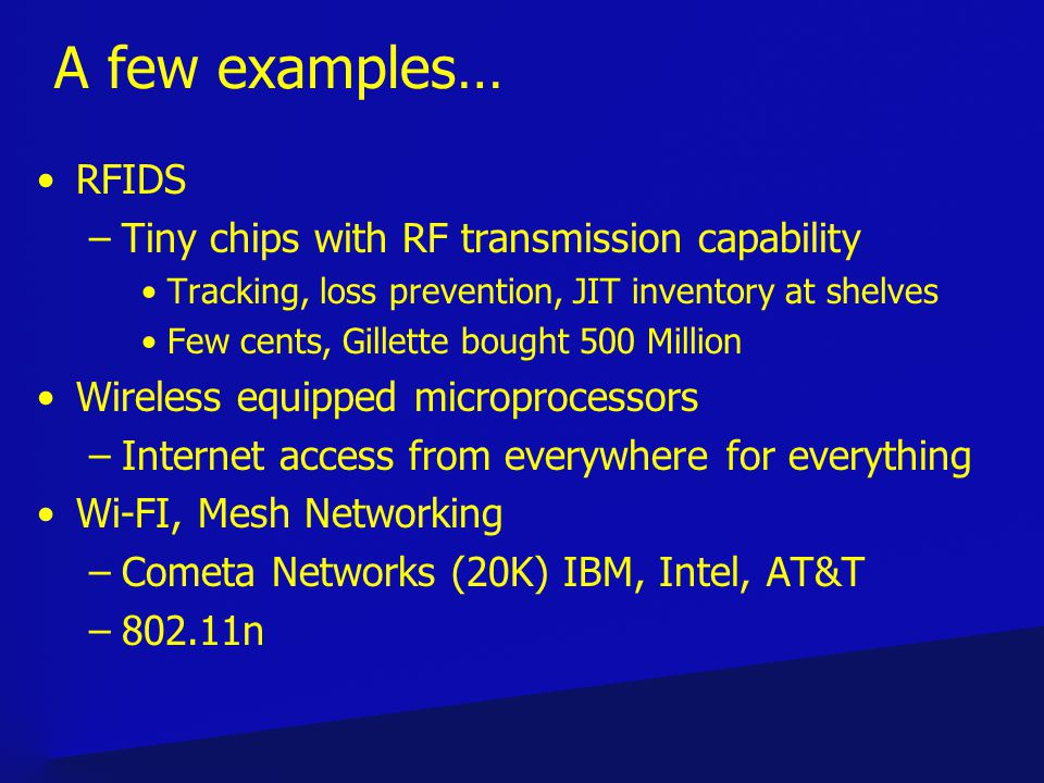 A few examples… RFIDS –Tiny chips with RF transmission capability Tracking, loss prevention, JIT inventory at shelves Few cents, Gillette bought 500 Million Wireless equipped microprocessors –Internet access from everywhere for everything Wi-FI, Mesh Networking –Cometa Networks (20K) IBM, Intel, AT&T –802.11n
