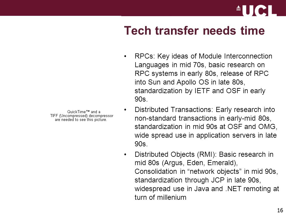 16 Tech transfer needs time RPCs: Key ideas of Module Interconnection Languages in mid 70s, basic research on RPC systems in early 80s, release of RPC into Sun and Apollo OS in late 80s, standardization by IETF and OSF in early 90s.