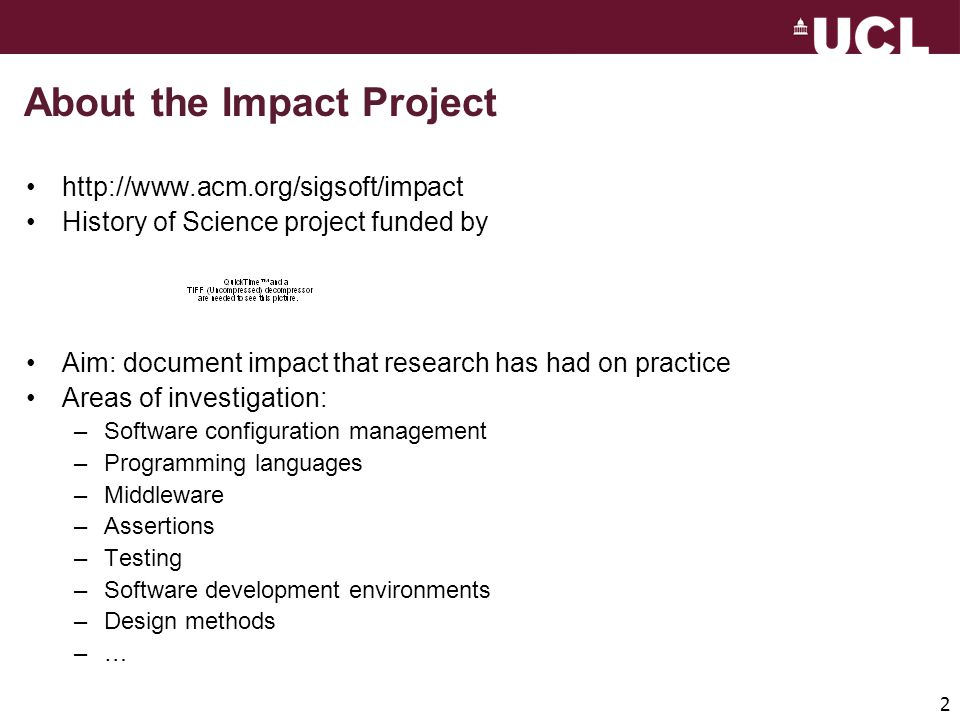 2 About the Impact Project http://www.acm.org/sigsoft/impact History of Science project funded by Aim: document impact that research has had on practice Areas of investigation: –Software configuration management –Programming languages –Middleware –Assertions –Testing –Software development environments –Design methods –…