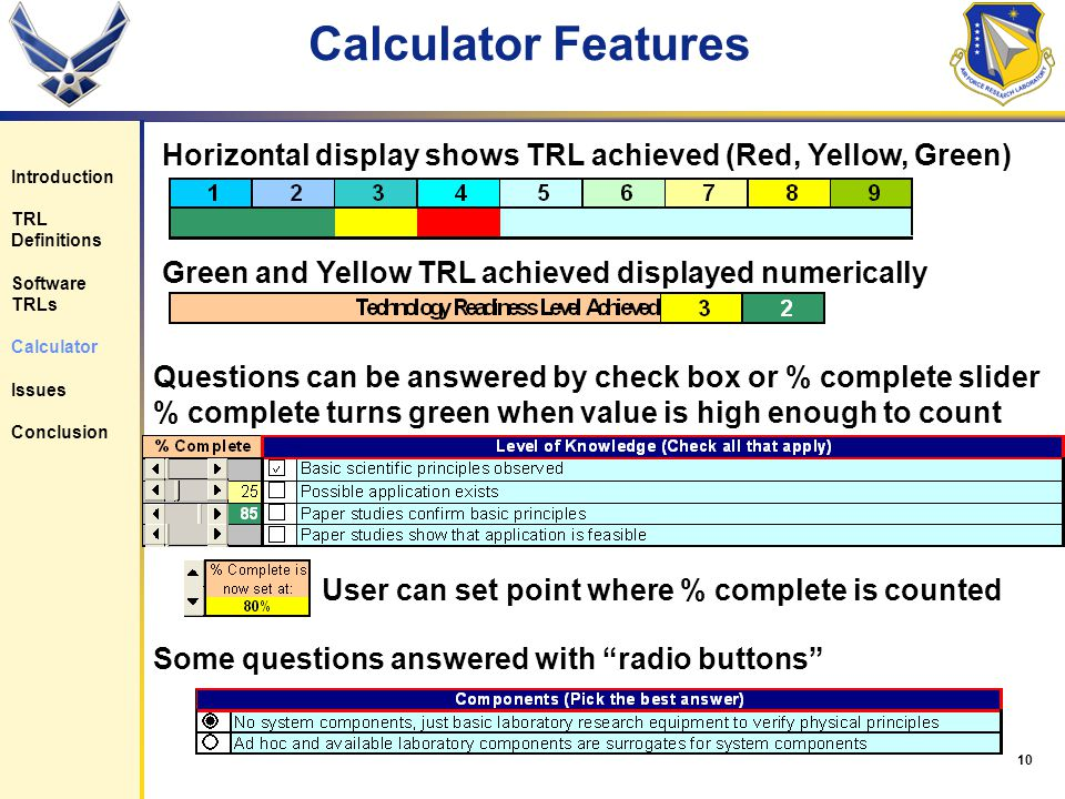 10 Calculator Features Horizontal display shows TRL achieved (Red, Yellow, Green) Green and Yellow TRL achieved displayed numerically Questions can be answered by check box or % complete slider % complete turns green when value is high enough to count User can set point where % complete is counted Introduction TRL Definitions Software TRLs Calculator Issues Conclusion Some questions answered with radio buttons