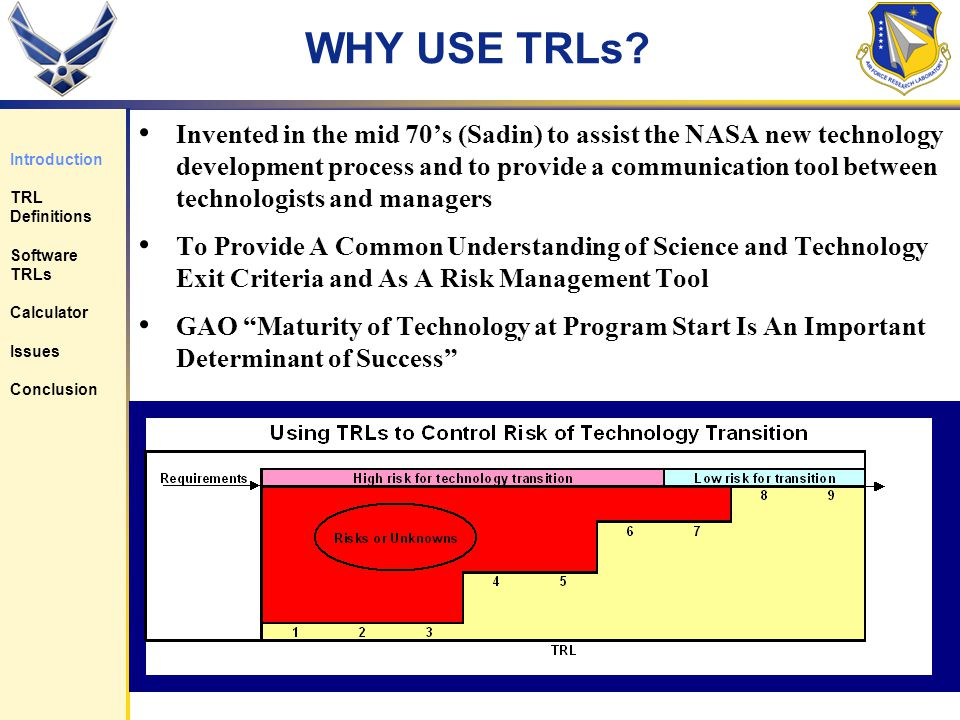 3 WHY USE TRLs? Invented in the mid 70s (Sadin) to assist the NASA new technology development process and to provide a communication tool between tech
