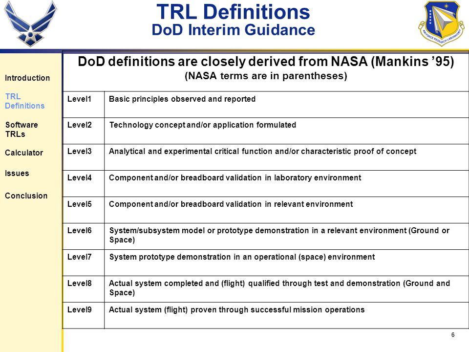 6 TRL Definitions DoD Interim Guidance Introduction TRL Definitions Software TRLs Calculator Issues Conclusion DoD definitions are closely derived from NASA (Mankins 95) (NASA terms are in parentheses) Level1Basic principles observed and reported Level2Technology concept and/or application formulated Level3Analytical and experimental critical function and/or characteristic proof of concept Level4Component and/or breadboard validation in laboratory environment Level5Component and/or breadboard validation in relevant environment Level6System/subsystem model or prototype demonstration in a relevant environment (Ground or Space) Level7System prototype demonstration in an operational (space) environment Level8Actual system completed and (flight) qualified through test and demonstration (Ground and Space) Level9Actual system (flight) proven through successful mission operations