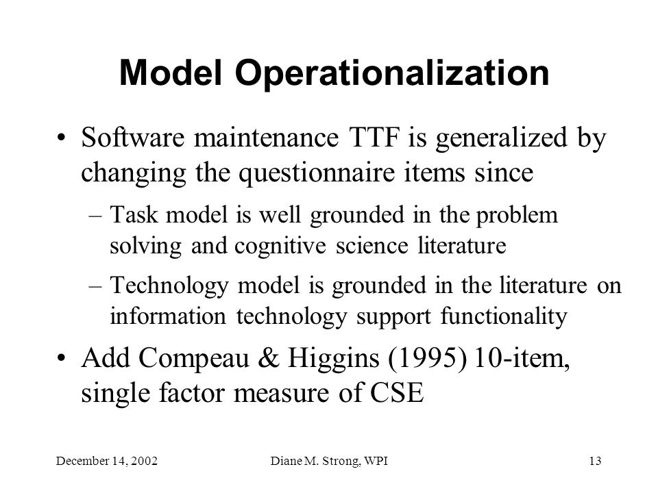 December 14, 2002Diane M. Strong, WPI13 Model Operationalization Software maintenance TTF is generalized by changing the questionnaire items since –Ta