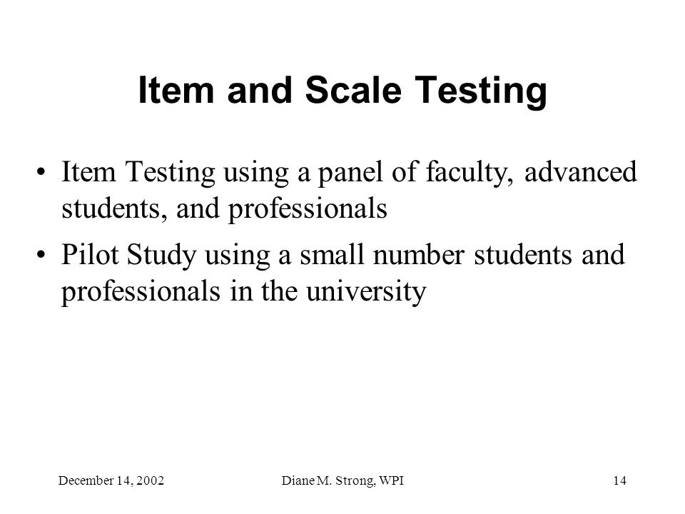 December 14, 2002Diane M. Strong, WPI14 Item and Scale Testing Item Testing using a panel of faculty, advanced students, and professionals Pilot Study