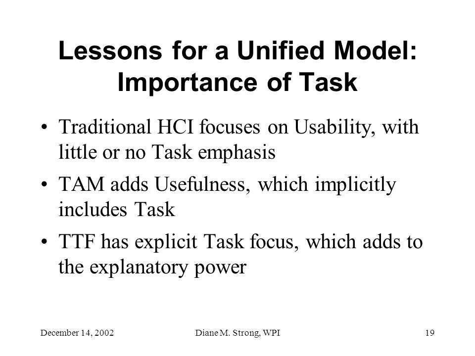 December 14, 2002Diane M. Strong, WPI19 Lessons for a Unified Model: Importance of Task Traditional HCI focuses on Usability, with little or no Task e