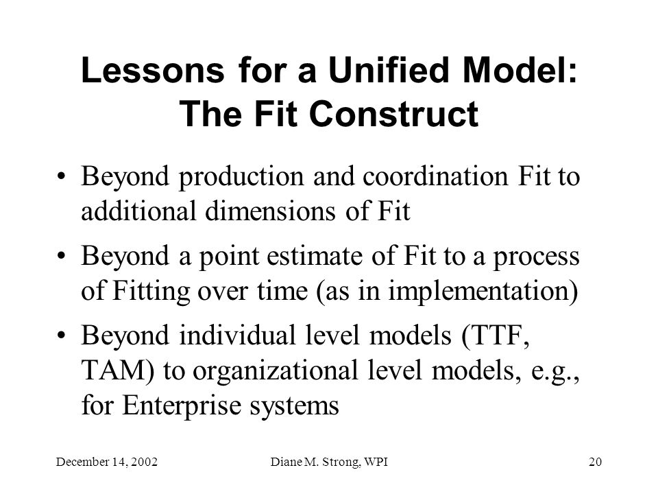 December 14, 2002Diane M. Strong, WPI20 Lessons for a Unified Model: The Fit Construct Beyond production and coordination Fit to additional dimensions