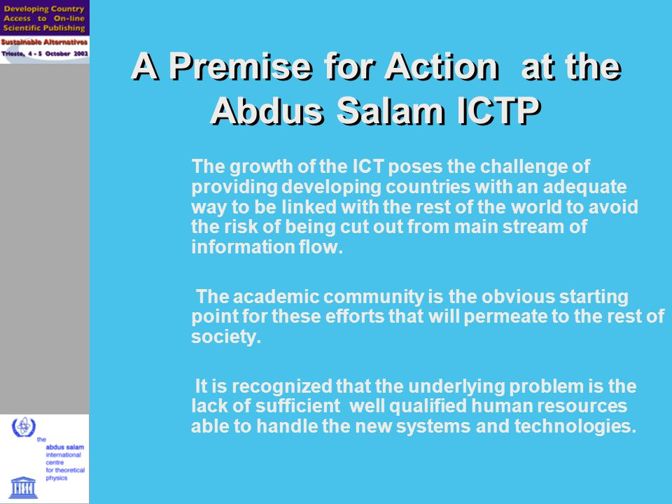 A Premise for Action at the Abdus Salam ICTP The growth of the ICT poses the challenge of providing developing countries with an adequate way to be linked with the rest of the world to avoid the risk of being cut out from main stream of information flow.