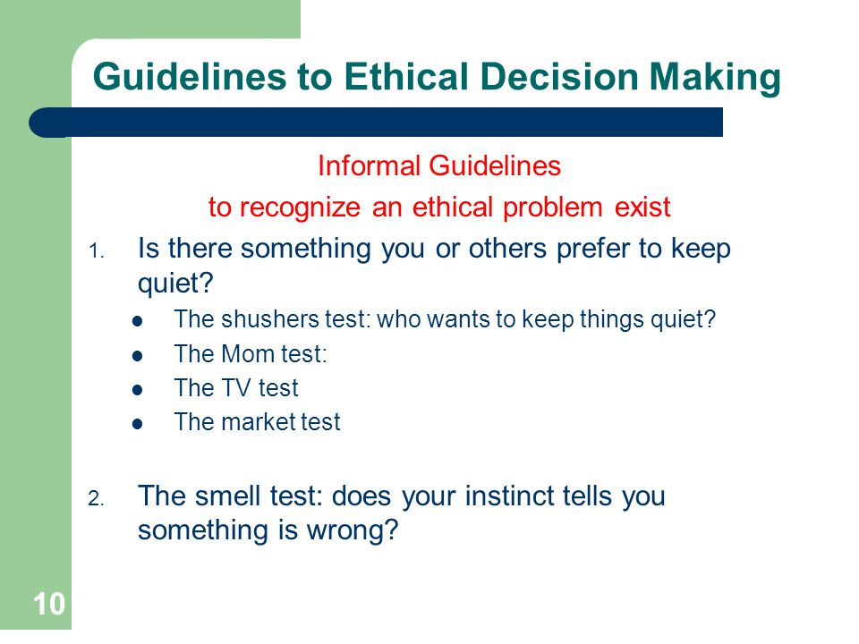 10 Guidelines to Ethical Decision Making Informal Guidelines to recognize an ethical problem exist 1. Is there something you or others prefer to keep