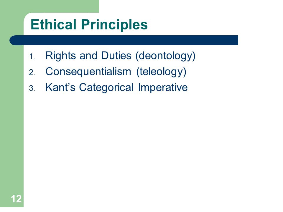 12 Ethical Principles 1. Rights and Duties (deontology) 2. Consequentialism (teleology) 3. Kants Categorical Imperative